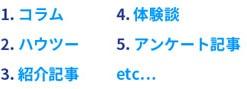 1.コラム2.ハウツー3.紹介記事4.体験談5.アンケート記事etc...